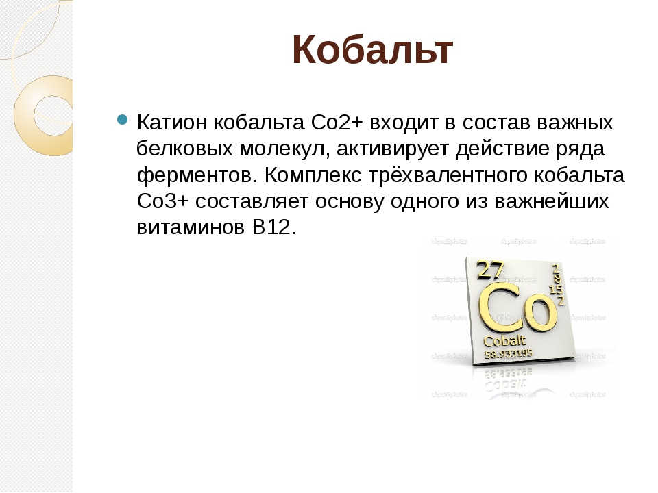 Кобальт Катион кобальта Co2+ входит в состав важных белковых молекул, активир...