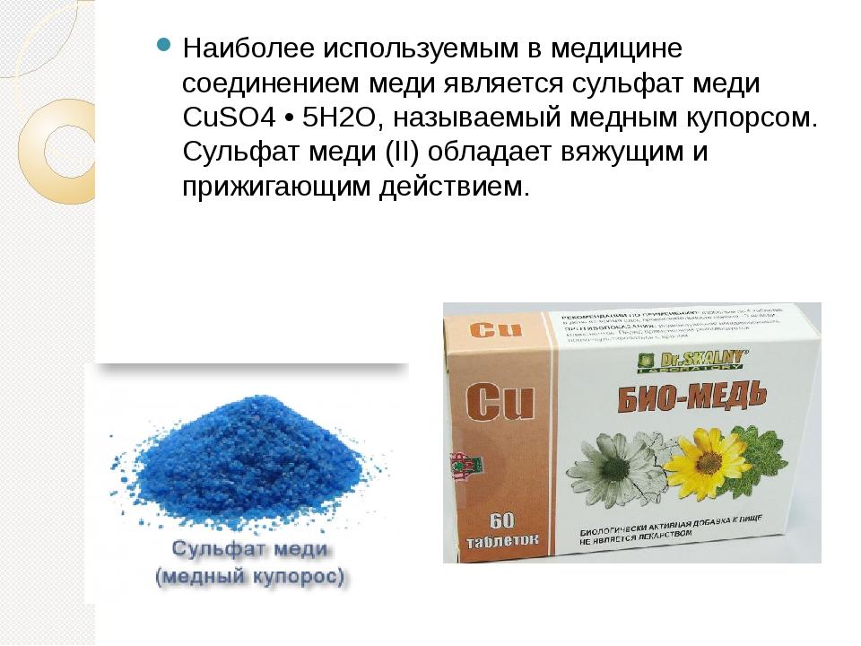 Наиболее используемым в медицине соединением меди является сульфат меди CuSO4...