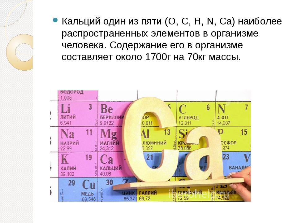 Кальций один из пяти (O, C, H, N, Ca) наиболее распространенных элементов в о...