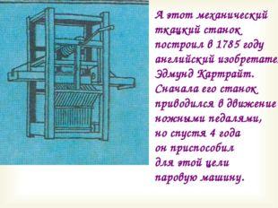 А этот механический ткацкий станок построил в 1785 году английский изобретате