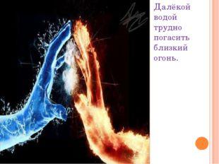 Далёкой водой трудно погасить близкий огонь.