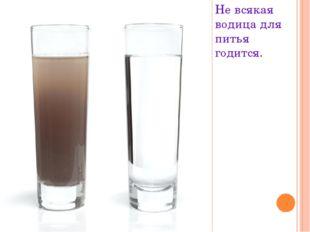Не всякая водица для питья годится.