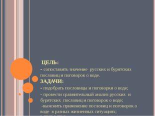 ЦЕЛЬ: - сопоставить значение русских и бурятских пословиц и поговорок о во