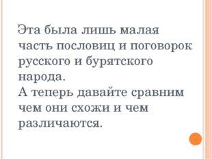 Эта была лишь малая часть пословиц и поговорок русского и бурятского народа.