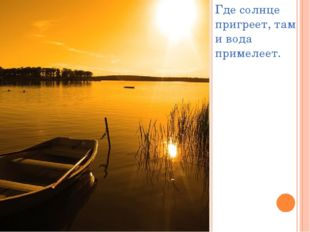 Где солнце пригреет, там и вода примелеет.