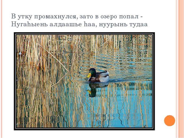 В утку промахнулся, зато в озеро попал - Нугаhыень алдаашье hаа, нуурынь тудаа