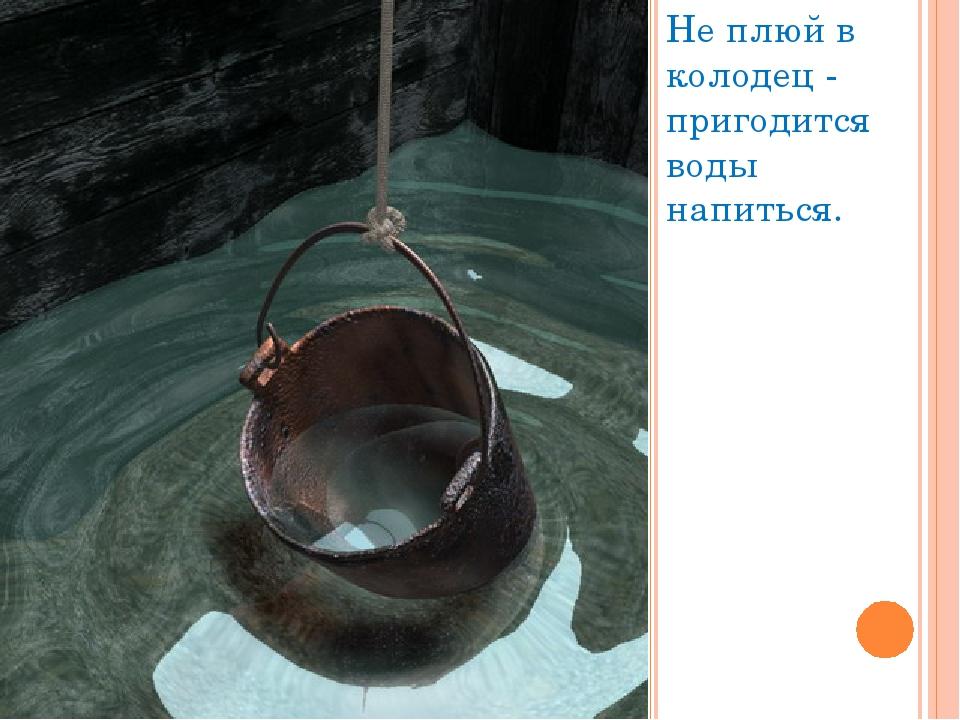 Не плюй в колодец - пригодится воды напиться.