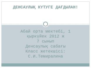 Абай орта мектебі, 1 қыркүйек 2012 ж 7 сынып Денсаулық сабағы Класс жетекшісі