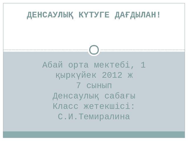 Абай орта мектебі, 1 қыркүйек 2012 ж 7 сынып Денсаулық сабағы Класс жетекшісі...