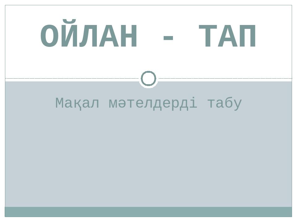 Мақал мәтелдерді табу ОЙЛАН - ТАП