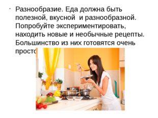 Разнообразие. Еда должна быть полезной, вкусной и разнообразной. Попробуйт