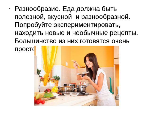 Разнообразие. Еда должна быть полезной, вкусной и разнообразной. Попробуйт...