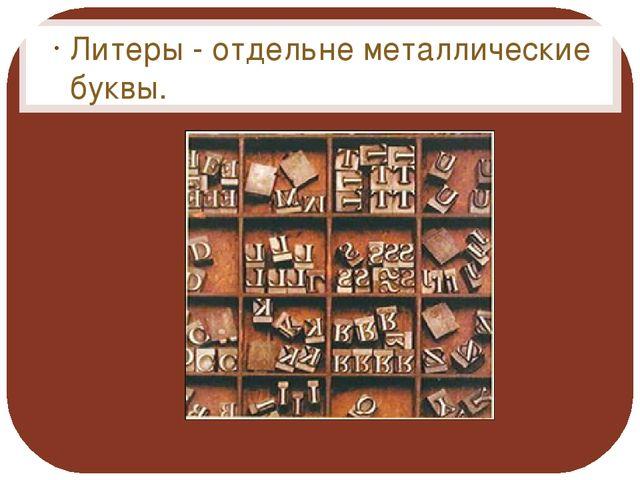 Литеры - отдельне металлические буквы. Литеры - отдельне металлические буквы.