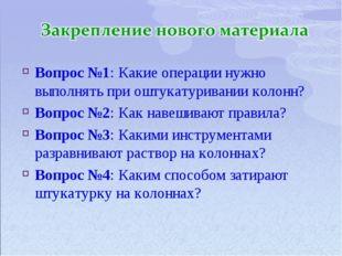 Вопрос №1: Какие операции нужно выполнять при оштукатуривании колонн? Вопрос
