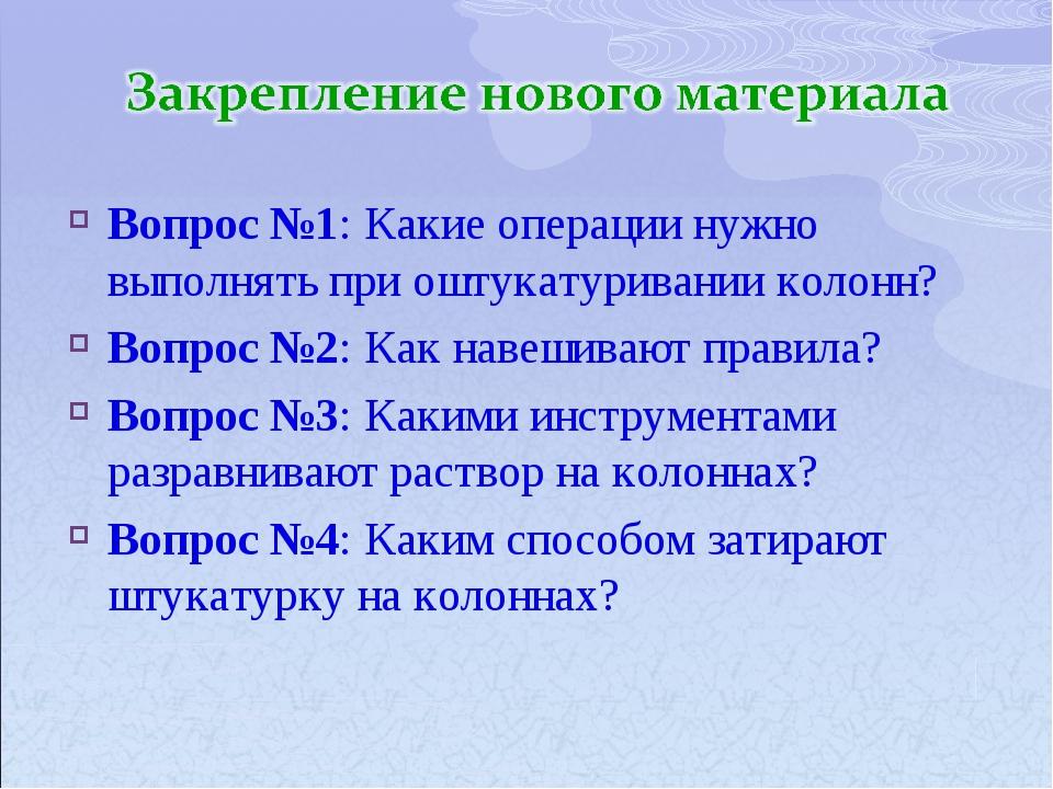 Вопрос №1: Какие операции нужно выполнять при оштукатуривании колонн? Вопрос...