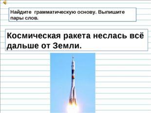 Космическая ракета неслась всё дальше от Земли. Найдите грамматическую основу
