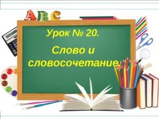 Слово и словосочетание. Урок № 20.