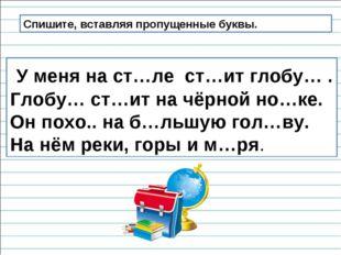 Спишите, вставляя пропущенные буквы. У меня на ст…ле ст…ит глобу… . Глобу… ст