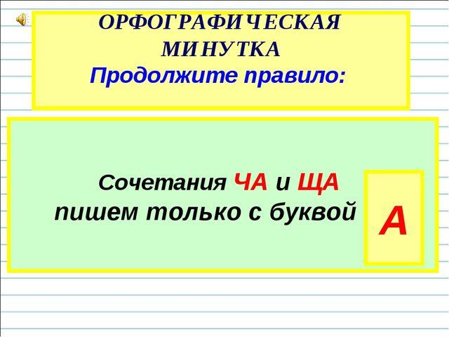 ОРФОГРАФИЧЕСКАЯ МИНУТКА Продолжите правило: Сочетания ЧА и ЩА пишем только с...