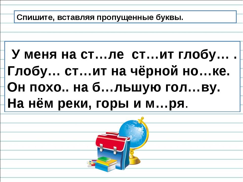 Спишите, вставляя пропущенные буквы. У меня на ст…ле ст…ит глобу… . Глобу… ст...