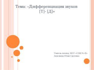 Тема: «Дифференциация звуков [Т]- [Д]» Учитель-логопед МОУ «СОШ № 45» Анисимо