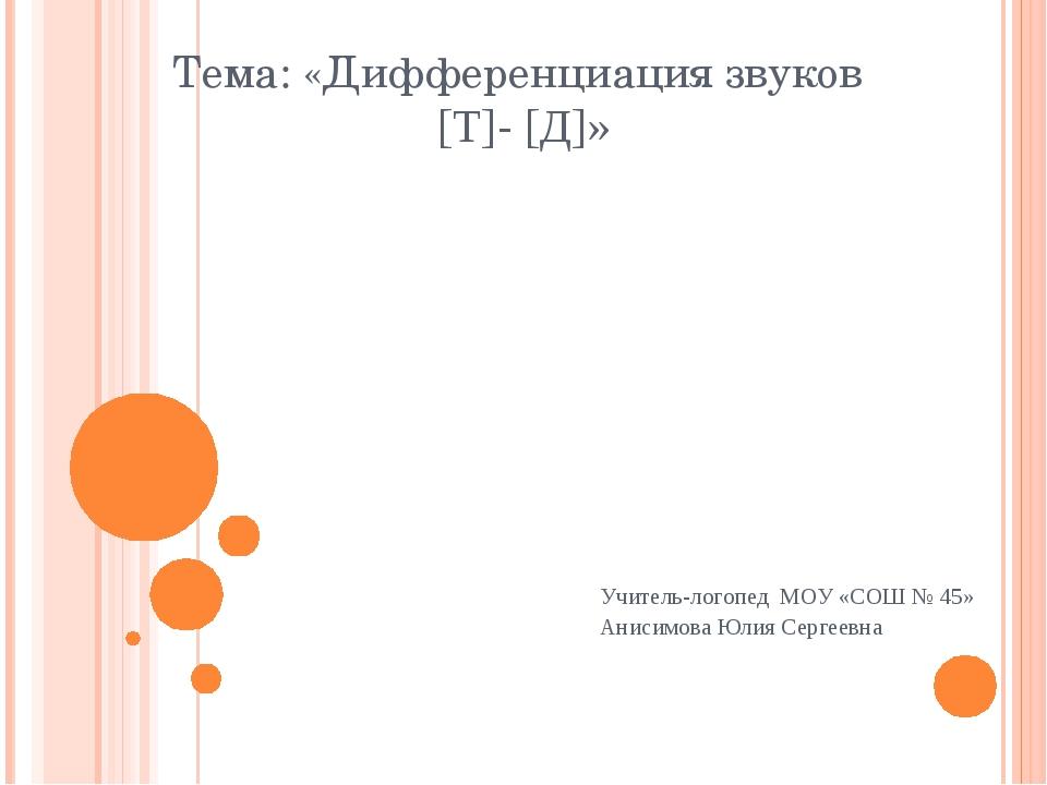 Тема: «Дифференциация звуков [Т]- [Д]» Учитель-логопед МОУ «СОШ № 45» Анисимо...