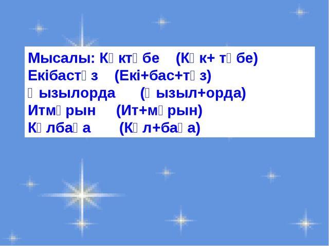 Мысалы: Көктөбе (Көк+ төбе) Екібастұз (Екі+бас+тұз) Қызылорда (Қызыл+орда) Ит...