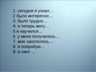 1. сегодня я узнал… 2 было интересно… 3. было трудно… 4. я теперь могу… 5 я н