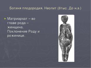 Богиня плодородия. Неолит (6тыс. До н.э.) Матриархат – во главе рода – женщин