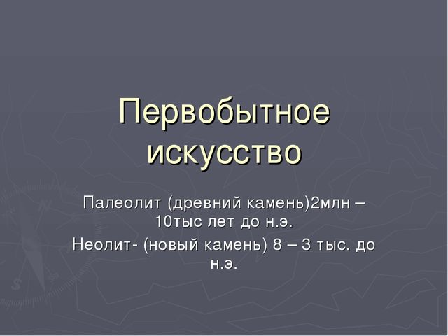 Первобытное искусство Палеолит (древний камень)2млн – 10тыс лет до н.э. Неоли...