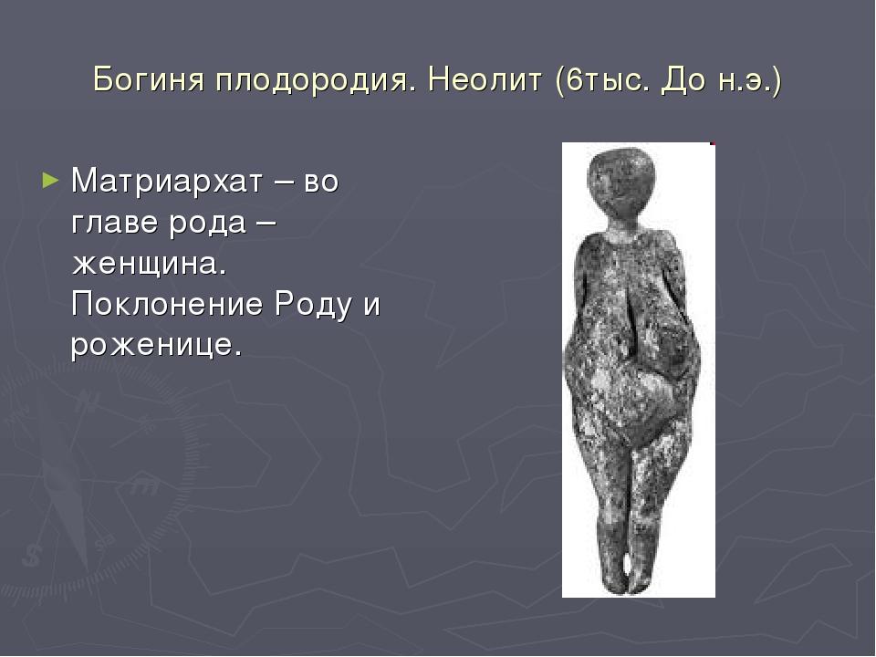 Богиня плодородия. Неолит (6тыс. До н.э.) Матриархат – во главе рода – женщин...