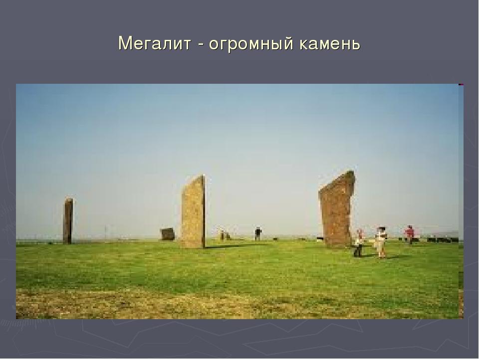 Мегалит - огромный камень
