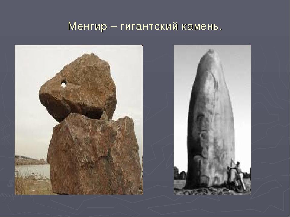 Менгир – гигантский камень.