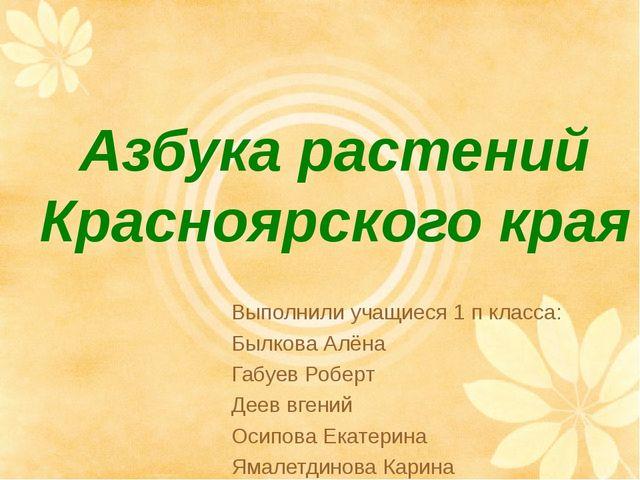 Азбука растений Красноярского края Выполнили учащиеся 1 п класса: Былкова Алё...