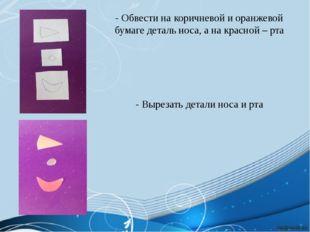 - Обвести на коричневой и оранжевой бумаге деталь носа, а на красной – рта -
