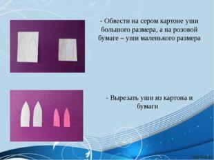 - Обвести на сером картоне уши большого размера, а на розовой бумаге – уши ма
