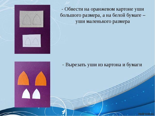 - Обвести на оранжевом картоне уши большого размера, а на белой бумаге – уши...