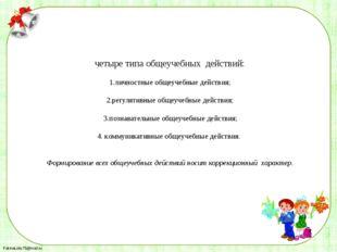 четыре типа общеучебных действий: 1.личностные общеучебные действия; 2.регул