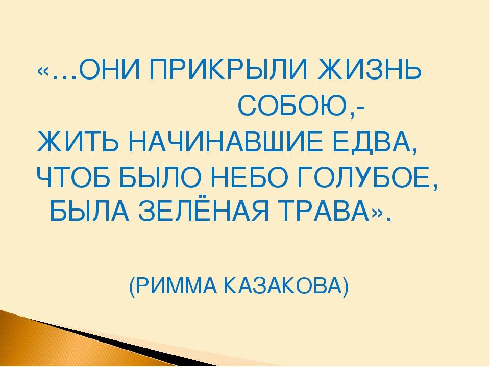 «…ОНИ ПРИКРЫЛИ ЖИЗНЬ СОБОЮ,- ЖИТЬ НАЧИНАВШИЕ ЕДВА, ЧТОБ БЫЛО НЕБО ГОЛУБОЕ, БЫ...