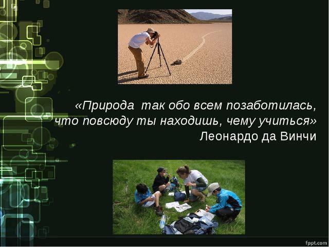 «Природа так обо всем позаботилась, что повсюду ты находишь, чему учиться» Ле...