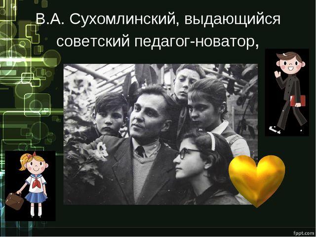 В.А. Сухомлинский, выдающийся советский педагог-новатор,