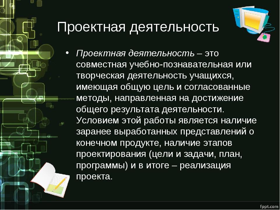 Проектная деятельность Проектная деятельность – это совместная учебно-познава...