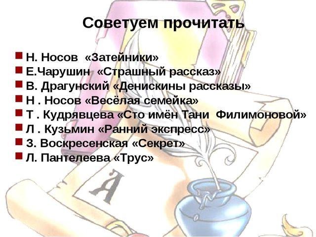 Советуем прочитать Н. Носов «Затейники» Е.Чарушин «Страшный рассказ» В. Драг...
