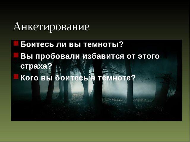 Анкетирование Боитесь ли вы темноты? Вы пробовали избавится от этого страха?...