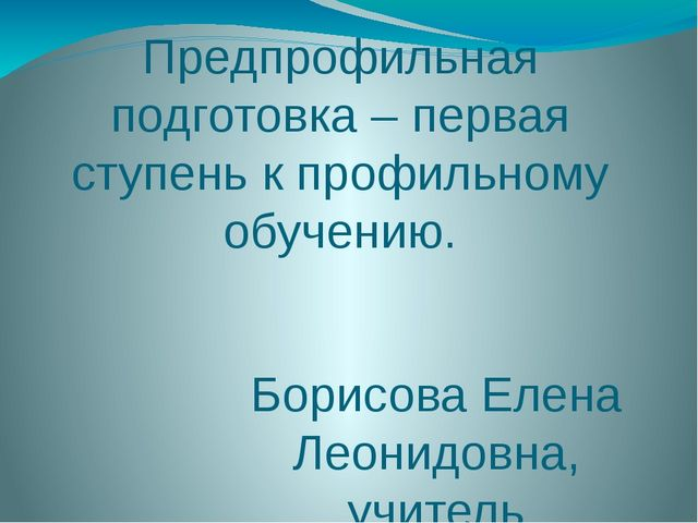Предпрофильная подготовка – первая ступень к профильному обучению. Борисова Е...