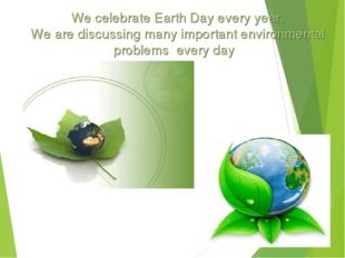 We celebrate Earth Day every year. We are discussing many important environm