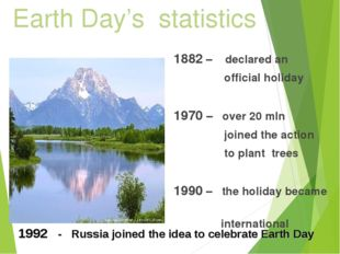 Earth Day's statistics 1882 – declared an official holiday 1970 – over 20 mln