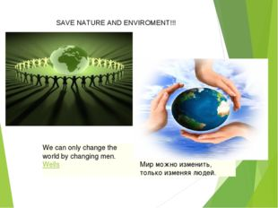 SAVE NATURE AND ENVIROMENT!!! We can only change the world by changing men.