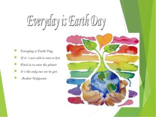 Everyday is Earth Day, If it' s not cold or wet or hot Pitch in to save the p