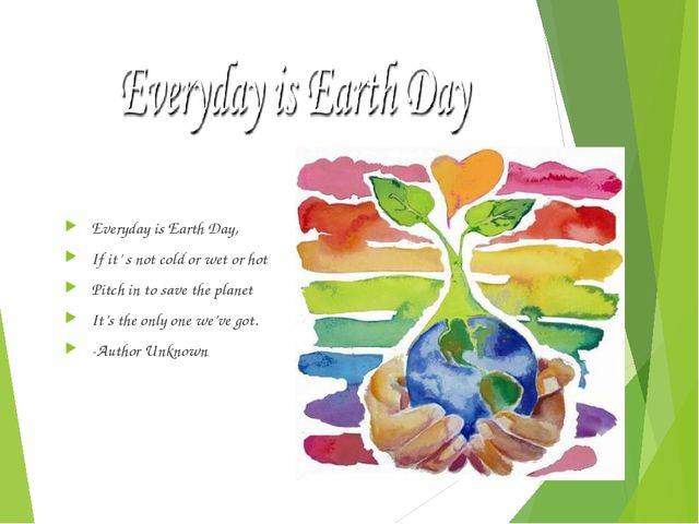 Everyday is Earth Day, If it' s not cold or wet or hot Pitch in to save the p...